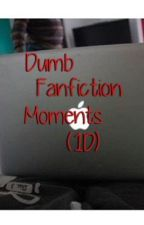 Dumb Fan Fiction Moments by xfivedaysofsummerx