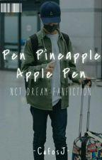 Pen Pineapple Apple Pen ; NCT DREAM FANFICTION by naeireumeun_afra