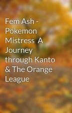 Fem Ash - Pokemon Mistress  A Journey through Kanto & The Orange League by LornaBlake