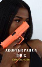 adopter par un thug by chouchouche