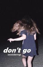don't go ☹ m.c by seasidemgc