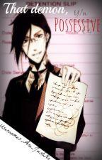 That Demon, Possessive [Yandere!Sebastian x Reader AU] by simply_possessive