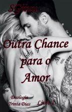 (Completo) Outra chance para o amor - Duologia Trinta Dias. - Livro 2. by SGiiuu