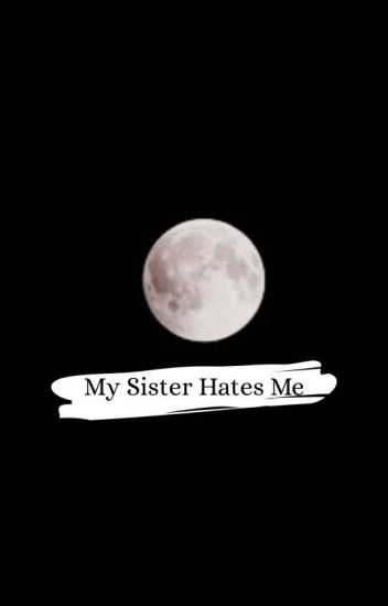 My Sister Hates Me