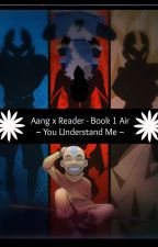 Aang X Reader ~You Understand Me~ Book 1 Air by Athena30931