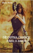 Dê outra chance para o amor by MaluRios16