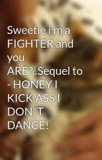 "Sweetie i'm a FIGHTER and you ARE?..Sequel to - HONEY I KICK ASS I DON""T DANCE! by cUtiE0502sEcRet"