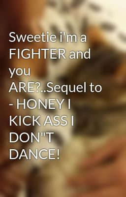 "Sweetie i'm a FIGHTER and you ARE?..Sequel to - HONEY I KICK ASS I DON""T DANCE!"