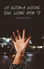 La última noche que lloré por ti     ♡ by KatherinGuis