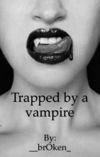 Trapped by a vampire  by __brOken_