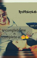 U complete me n I complete u....(story On Hold Till 20 october) by Rskrpkab