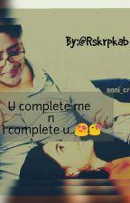 U complete me n I complete u....(story On Hold Till 20 october) by Rskrpkab