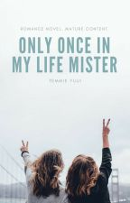 Only Once In My Life Mister [Completed] by Cayyuu