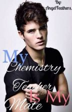 My Chemistry Teacher is My Mate  by _AngelFeathers_