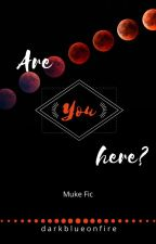 Are You Here? [Muke] by darkblueonfire