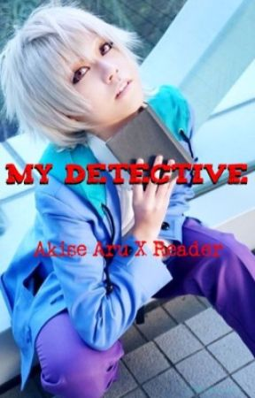 My Detective •Akise Aru X Reader• by XxLanaCarmelaxX