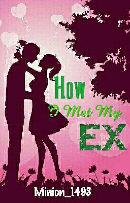 How I Met My Ex by Minion_1498