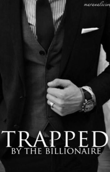 Trapped By The Billionaire - marwalicious - Wattpad