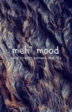 """meh"" mood-rants and life stuff by KatesKatering"