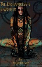 The Enchantress's Daughter by MagicForever