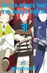 Top Ten Animes That You Should Watch! 3! by WaffleCake00