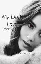 My Dark Love (book 2) by anotherprinces