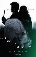 LET ME BE BETTER || Draco & Hermione {DRAMIONE} by inkinthewind