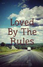 Loved By The Rules (Completed) by bitterthansweet