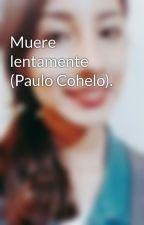 Muere lentamente (Paulo Cohelo). by DulzeGrizsii