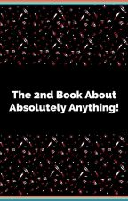 The 2nd Book About Absolutely Anything! by laneypennrules