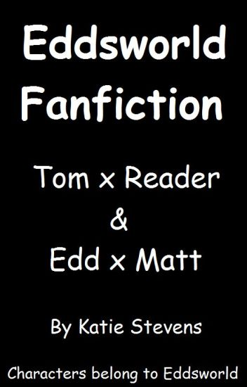 Eddsworld - Tom x Reader (& Edd x Matt)