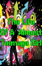 The Life Of A Almost Teenage Girl by Fiction_Girl147