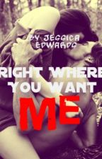Right Where You Want Me (Completed) by Jesseybaby
