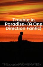 Trouble in Paradise- (A One Direction Fanfic) by THEadoptedWOMBMATESx