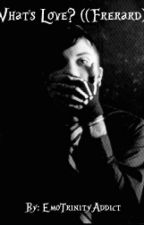 What's Love? ((Frerard)) *SLOW UPDATES* by EmoTrinityAddict
