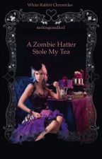 The Zombie Hatter Stole My Tea by meltingcandles1