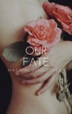 Our Fate [Book II] (ON HOLD) by MachineGunGoddess