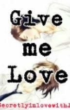 Give Me Love by HugoteraxandRoMeda
