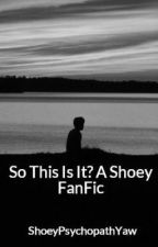 So This Is It? A Shoey FanFic by ThePsychopathicOne