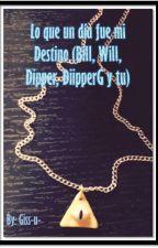 Lo que un día fue mi destino (Bill, Will, Dipper, DipperG y tu) by Giss-u-
