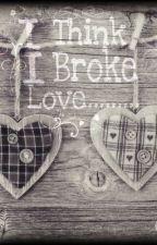 I Think I Broke Love...... by AWESOMESTUSERNAME