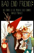 Bad end friends: No somos lo que cres solo tuvimos malos finales  by YolitaKawaii