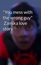 """You mess with the wrong guy""   Zamika love story  by Clashofkingz"
