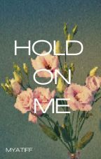 HOLD ON ME by myatiff