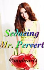 Seducing Mr. Pervert by myhearts