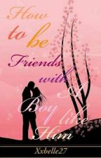 HOW TO BE FRIENDS TO A BOY LIKE HIM (COMPLETED) by Xxbelle27