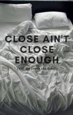 Close ain't close enough ('till we cross the line) || l.s by dewlas