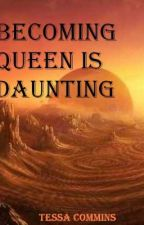 Becoming Queen is Daunting by TessaCommins