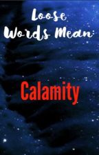 Loose Words Mean: Calamity by -lovelyWRITING