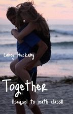 Together||Sequel to Math Class by laneyhuckaby
